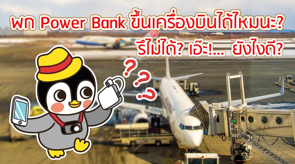 พก Power Bank ขึ้นเครื่องบินได้ไหมนะ? รึไม่ได้? เอ๊ะ!...ยังไงดี?